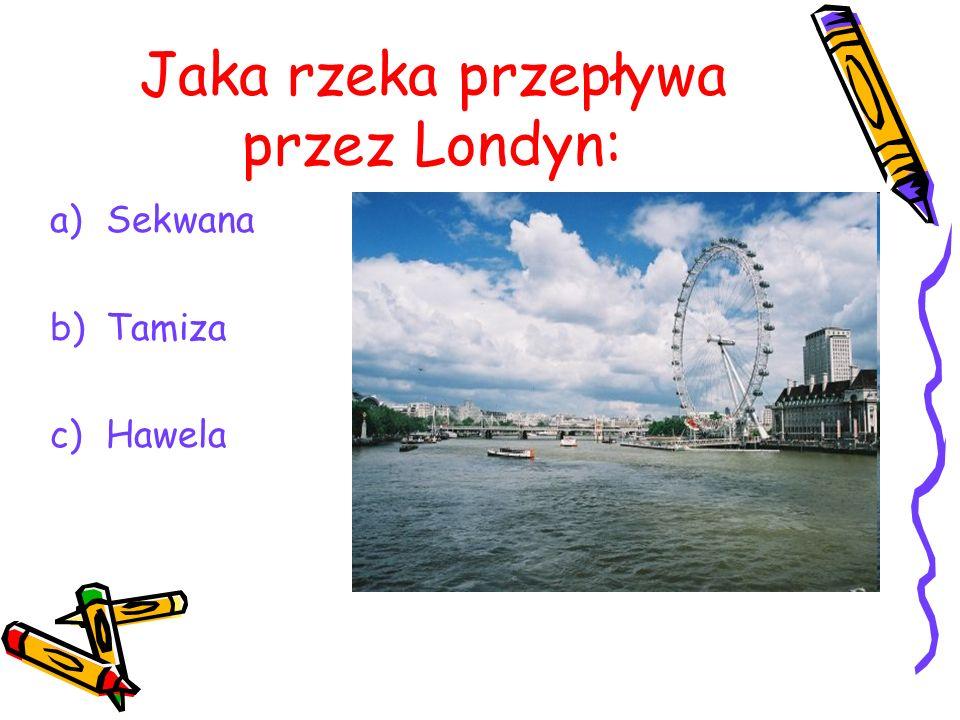 Jaka rzeka przepływa przez Londyn: a)Sekwana b)Tamiza c)Hawela