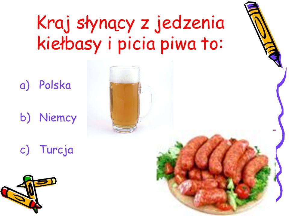 Kraj słynący z jedzenia kiełbasy i picia piwa to: a)Polska b)Niemcy c)Turcja