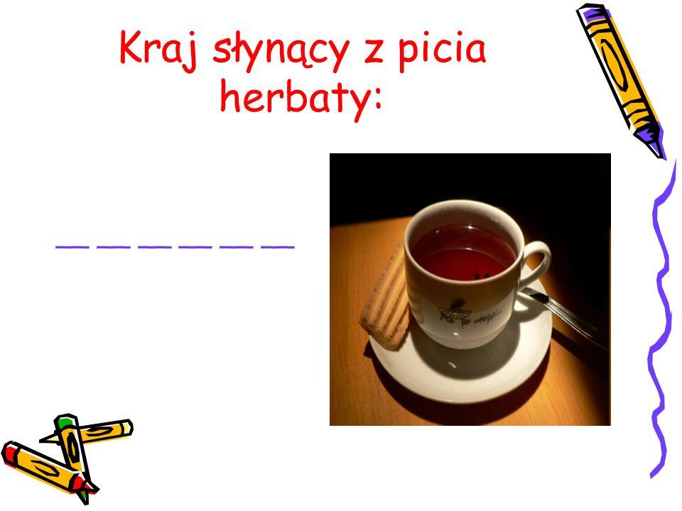 Kraj słynący z picia herbaty: __ __ __