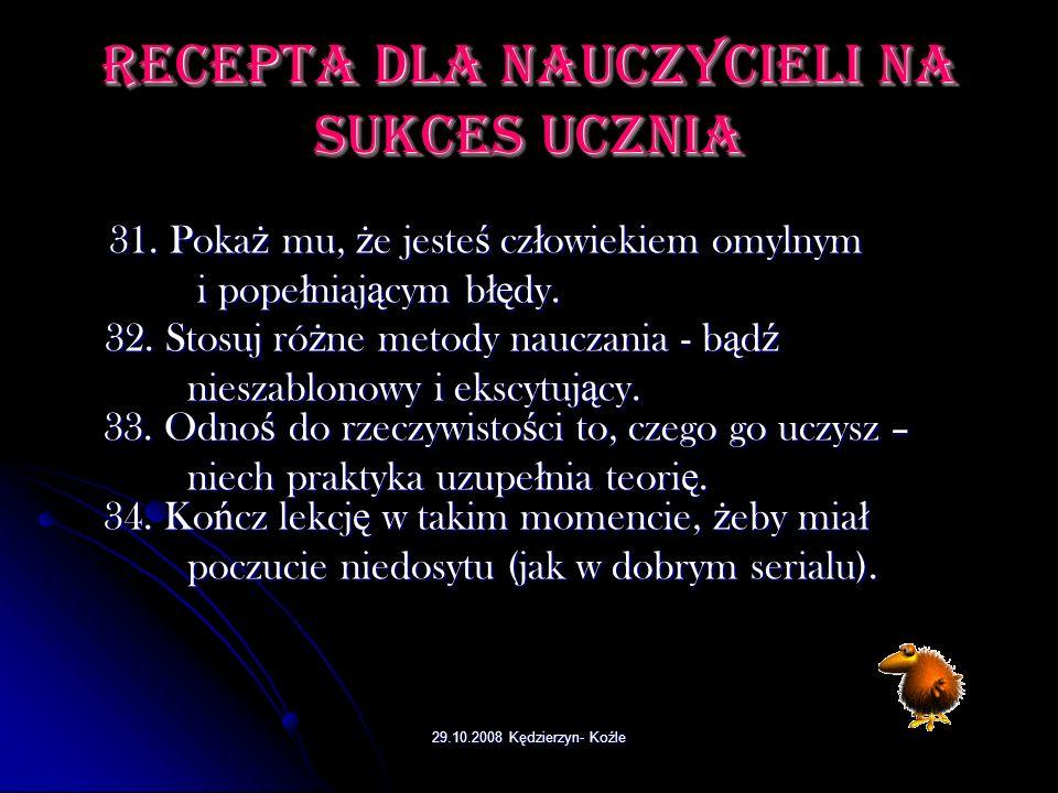 29.10.2008 Kędzierzyn- Koźle Recepta dla nauczycieli na sukces ucznia 21. Je ś li co ś mu si ę nie uda, zrozum go, ale nie okazuj 21. Je ś li co ś mu