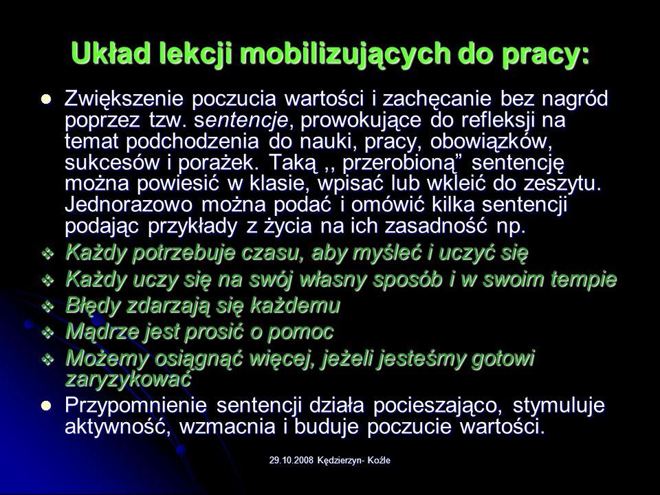 29.10.2008 Kędzierzyn- Koźle Układ lekcji mobilizujących do pracy: Na koniec lekcji warto zapytać uczniów, czego się dowiedzieli, nauczyli. Można popr