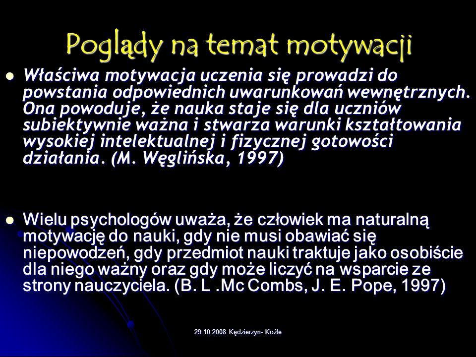 29.10.2008 Kędzierzyn- Koźle Poglądy na temat motywacji Właściwa motywacja uczenia się prowadzi do powstania odpowiednich uwarunkowań wewnętrznych.