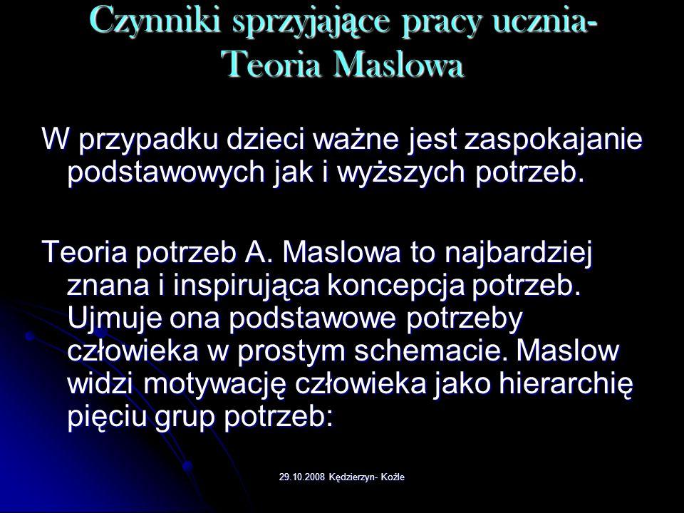 29.10.2008 Kędzierzyn- Koźle Czynniki sprzyjaj ą ce pracy ucznia- Teoria Maslowa W przypadku dzieci ważne jest zaspokajanie podstawowych jak i wyższych potrzeb.