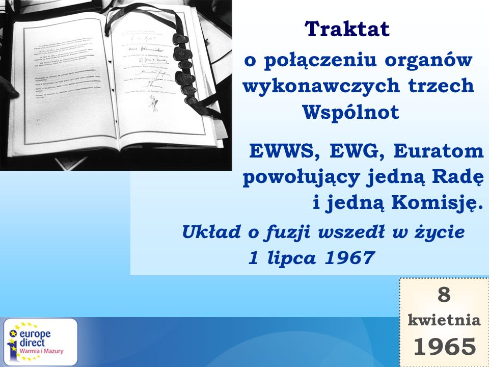 Traktat o połączeniu organów wykonawczych trzech Wspólnot EWWS, EWG, Euratom powołujący jedną Radę i jedną Komisję. Układ o fuzji wszedł w życie 1 lip