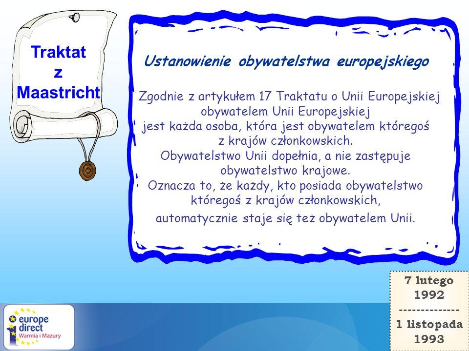 Traktat z Maastricht Ustanowienie obywatelstwa europejskiego Zgodnie z artykułem 17 Traktatu o Unii Europejskiej obywatelem Unii Europejskiej jest każ