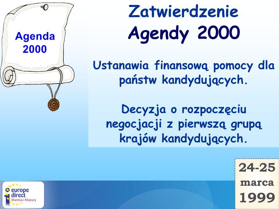 24-25 marca 1999 Zatwierdzenie Agendy 2000 Ustanawia finansową pomocy dla państw kandydujących. Decyzja o rozpoczęciu negocjacji z pierwszą grupą kraj