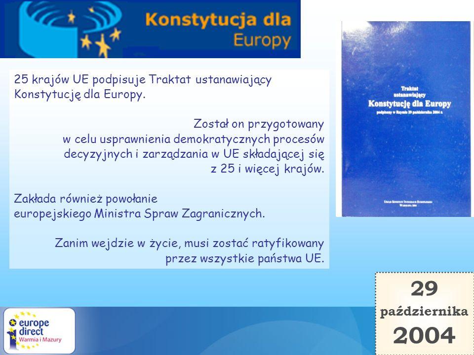 29 października 2004 25 krajów UE podpisuje Traktat ustanawiający Konstytucję dla Europy. Został on przygotowany w celu usprawnienia demokratycznych p