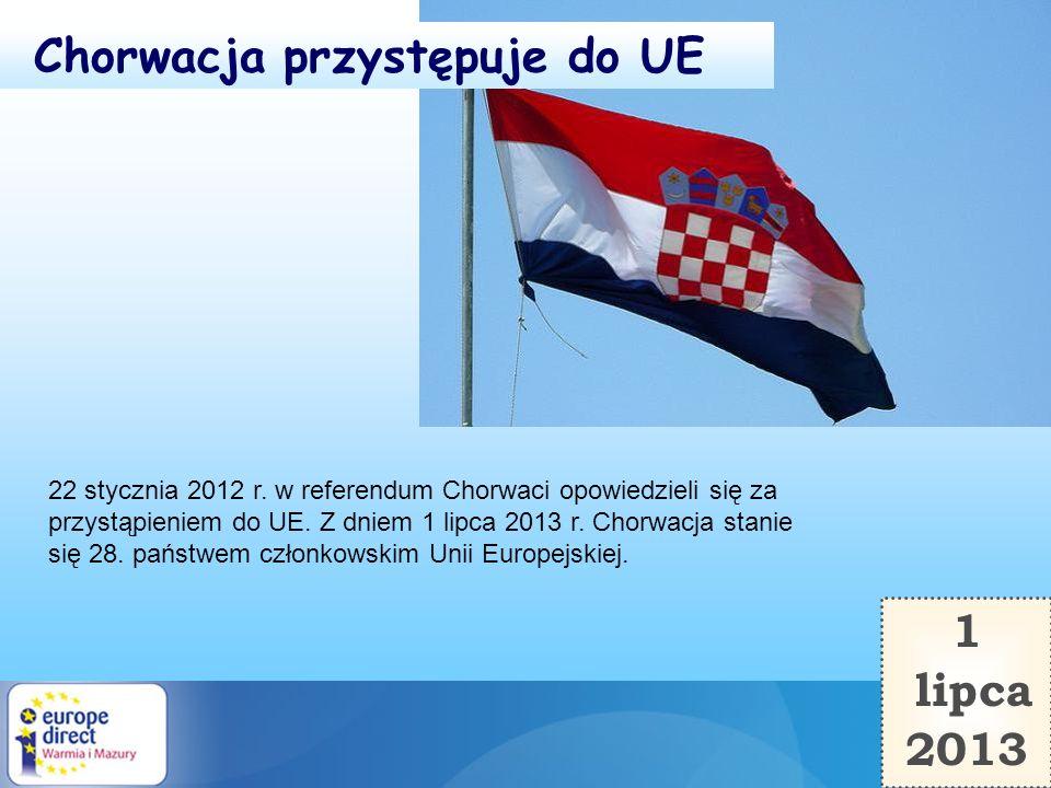 1 lipca 2013 Chorwacja przystępuje do UE 22 stycznia 2012 r. w referendum Chorwaci opowiedzieli się za przystąpieniem do UE. Z dniem 1 lipca 2013 r. C
