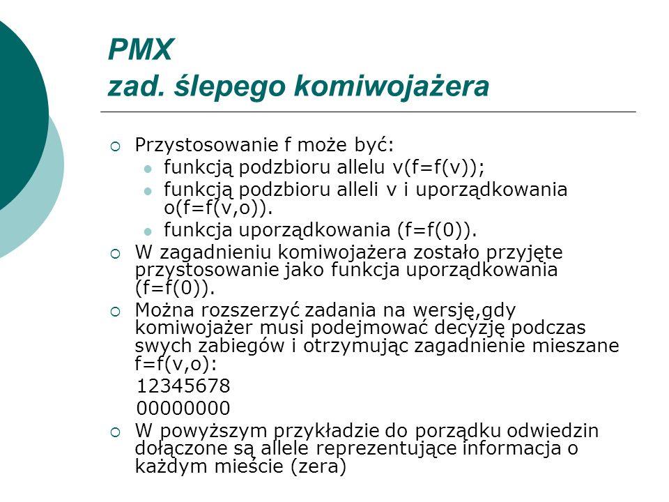 PMX zad. ślepego komiwojażera Przystosowanie f może być: funkcją podzbioru allelu v(f=f(v)); funkcją podzbioru alleli v i uporządkowania o(f=f(v,o)).