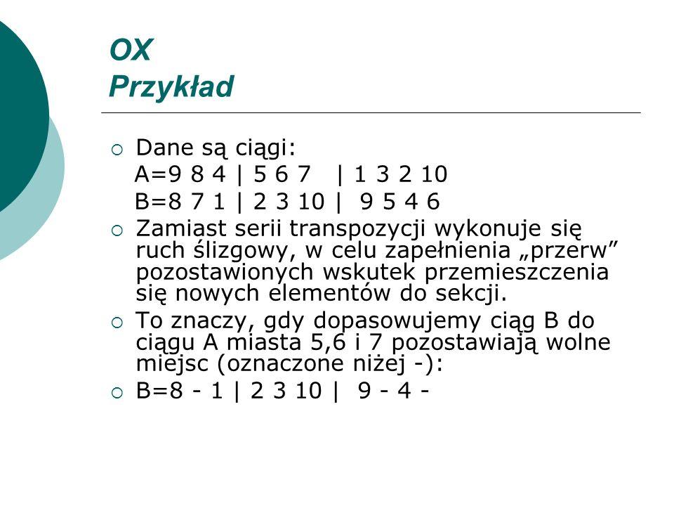 OX Przykład Dane są ciągi: A=9 8 4 | 5 6 7 | 1 3 2 10 B=8 7 1 | 2 3 10 | 9 5 4 6 Zamiast serii transpozycji wykonuje się ruch ślizgowy, w celu zapełni