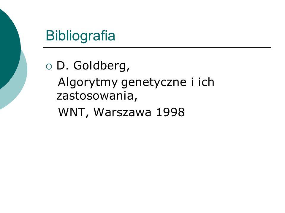 Bibliografia D. Goldberg, Algorytmy genetyczne i ich zastosowania, WNT, Warszawa 1998