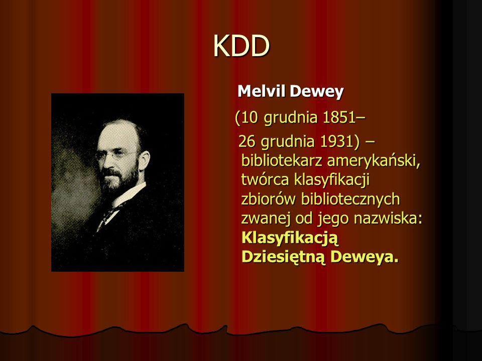 KDD Melvil Dewey Melvil Dewey (10 grudnia 1851– (10 grudnia 1851– 26 grudnia 1931) – bibliotekarz amerykański, twórca klasyfikacji zbiorów bibliotecznych zwanej od jego nazwiska: Klasyfikacją Dziesiętną Deweya.