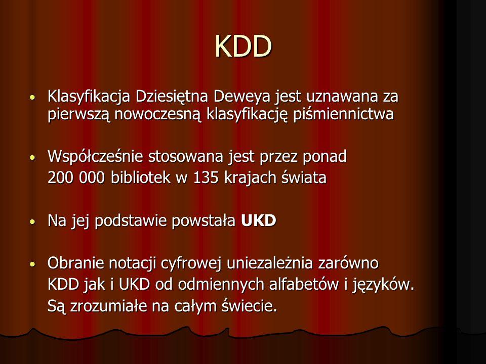 KDD Klasyfikacja Dziesiętna Deweya jest uznawana za pierwszą nowoczesną klasyfikację piśmiennictwa Klasyfikacja Dziesiętna Deweya jest uznawana za pierwszą nowoczesną klasyfikację piśmiennictwa Współcześnie stosowana jest przez ponad Współcześnie stosowana jest przez ponad 200 000 bibliotek w 135 krajach świata Na jej podstawie powstała UKD Na jej podstawie powstała UKD Obranie notacji cyfrowej uniezależnia zarówno Obranie notacji cyfrowej uniezależnia zarówno KDD jak i UKD od odmiennych alfabetów i języków.