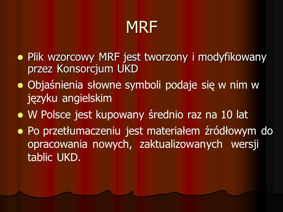 MRF Plik wzorcowy MRF jest tworzony i modyfikowany przez Konsorcjum UKD Plik wzorcowy MRF jest tworzony i modyfikowany przez Konsorcjum UKD Objaśnienia słowne symboli podaje się w nim w języku angielskim W Polsce jest kupowany średnio raz na 10 lat Po przetłumaczeniu jest materiałem źródłowym do opracowania nowych, zaktualizowanych wersji tablic UKD.