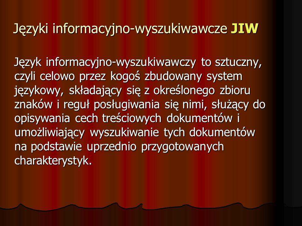 Języki informacyjno-wyszukiwawcze JIW Język informacyjno-wyszukiwawczy to sztuczny, czyli celowo przez kogoś zbudowany system językowy, składający się z określonego zbioru znaków i reguł posługiwania się nimi, służący do opisywania cech treściowych dokumentów i umożliwiający wyszukiwanie tych dokumentów na podstawie uprzednio przygotowanych charakterystyk.
