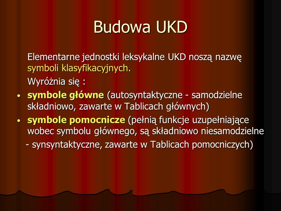Budowa UKD Elementarne jednostki leksykalne UKD noszą nazwę symboli klasyfikacyjnych. Wyróżnia się : symbole główne (autosyntaktyczne - samodzielne sk