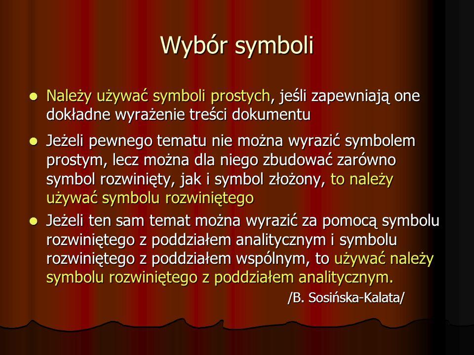 Wybór symboli Należy używać symboli prostych, jeśli zapewniają one dokładne wyrażenie treści dokumentu Należy używać symboli prostych, jeśli zapewniają one dokładne wyrażenie treści dokumentu Jeżeli pewnego tematu nie można wyrazić symbolem prostym, lecz można dla niego zbudować zarówno symbol rozwinięty, jak i symbol złożony, to należy używać symbolu rozwiniętego Jeżeli pewnego tematu nie można wyrazić symbolem prostym, lecz można dla niego zbudować zarówno symbol rozwinięty, jak i symbol złożony, to należy używać symbolu rozwiniętego Jeżeli ten sam temat można wyrazić za pomocą symbolu rozwiniętego z poddziałem analitycznym i symbolu rozwiniętego z poddziałem wspólnym, to używać należy symbolu rozwiniętego z poddziałem analitycznym.