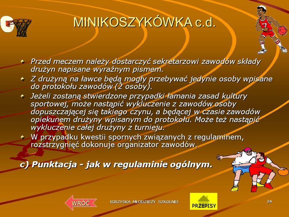 IGRZYSKA MŁODZIEŻY SZKOLNEJ 23 MINIKOSZYKÓWKA c.d. ZMIANY ZAWODNIKÓW Każdy zawodnik może wystąpić tylko w dwóch kwartach. W pierwszej i drugiej kwarci