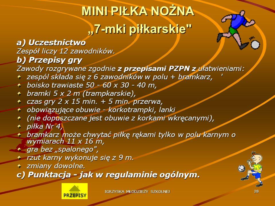 IGRZYSKA MŁODZIEŻY SZKOLNEJ 27 MINI PIŁKA RĘCZNA a) Uczestnictwo Zespół liczy 12 zawodników. b) Przepisy gry Zawody rozgrywane są zgodnie z przepisami