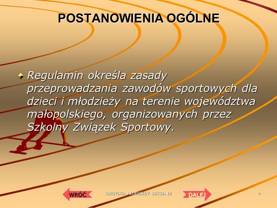 IGRZYSKA MŁODZIEŻY SZKOLNEJ 4 POSTANOWIENIA OGÓLNE Regulamin określa zasady przeprowadzania zawodów sportowych dla dzieci i młodzieży na terenie województwa małopolskiego, organizowanych przez Szkolny Związek Sportowy.