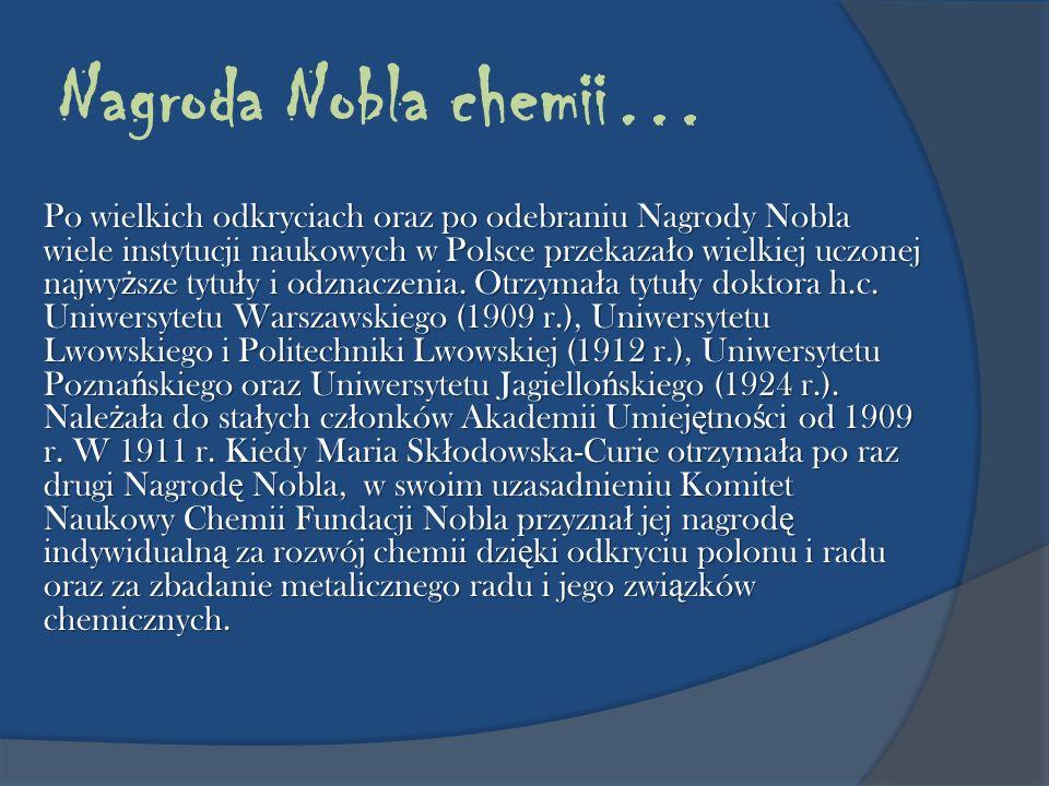 Nagroda Nobla chemii… Po wielkich odkryciach oraz po odebraniu Nagrody Nobla wiele instytucji naukowych w Polsce przekaza ł o wielkiej uczonej najwy ż