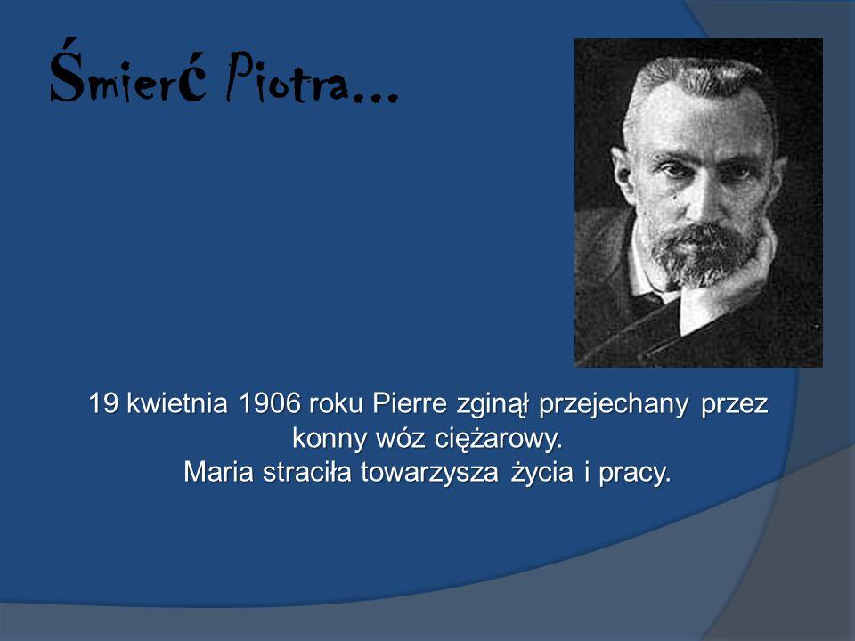 Ś mier ć Piotra... 19 kwietnia 1906 roku Pierre zginął przejechany przez konny wóz ciężarowy. Maria straciła towarzysza życia i pracy.