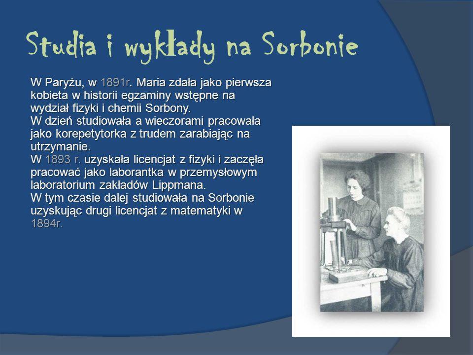 Studia i wyk ł ady na Sorbonie W Paryżu, w 1891r. Maria zdała jako pierwsza kobieta w historii egzaminy wstępne na wydział fizyki i chemii Sorbony. W