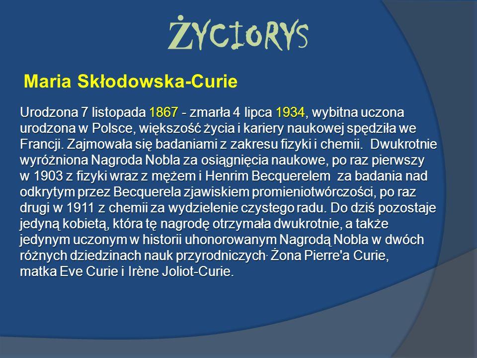 Ż YCIORYS Maria Skłodowska-Curie Urodzona 7 listopada 1867 - zmarła 4 lipca 1934, wybitna uczona urodzona w Polsce, większość życia i kariery naukowej