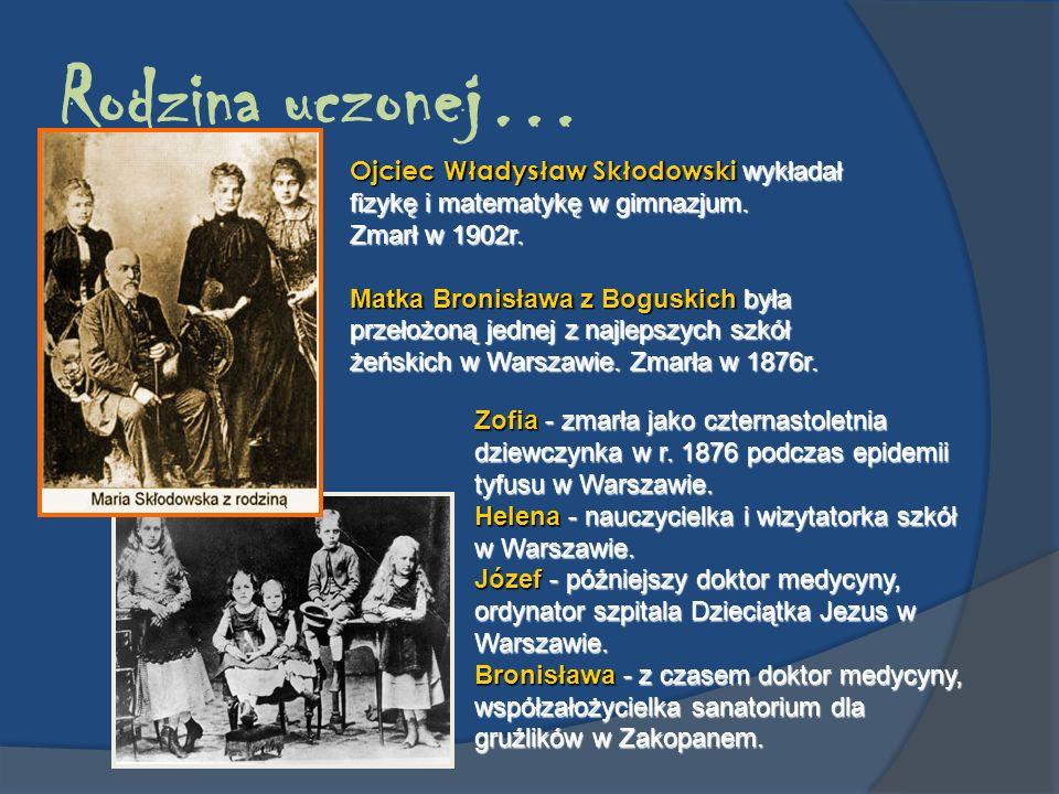 Rodzina uczonej… Ojciec Władysław Skłodowski wykładał fizykę i matematykę w gimnazjum. Zmarł w 1902r. Matka Bronisława z Boguskich była przełożoną jed