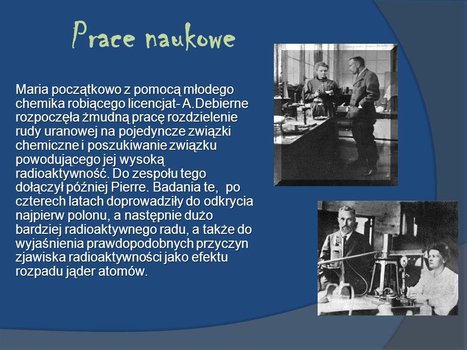 Prace naukowe Maria początkowo z pomocą młodego chemika robiącego licencjat- A.Debierne rozpoczęła żmudną pracę rozdzielenie rudy uranowej na pojedync