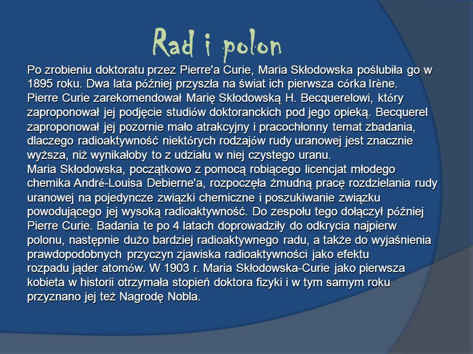 Rad i polon Po zrobieniu doktoratu przez Pierre'a Curie, Maria Skłodowska poślubiła go w 1895 roku. Dwa lata p ó źniej przyszła na świat ich pierwsza