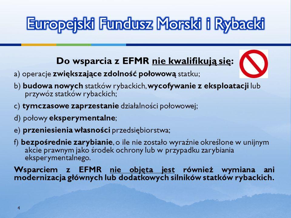 Do wsparcia z EFMR nie kwalifikują się : a) operacje zwiększające zdolność połowową statku; b) budowa nowych statków rybackich, wycofywanie z eksploat