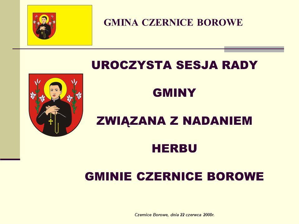 GMINA CZERNICE BOROWE UROCZYSTA SESJA RADY GMINY ZWIĄZANA Z NADANIEM HERBU GMINIE CZERNICE BOROWE Czernice Borowe, dnia 22 czerwca 2008r.