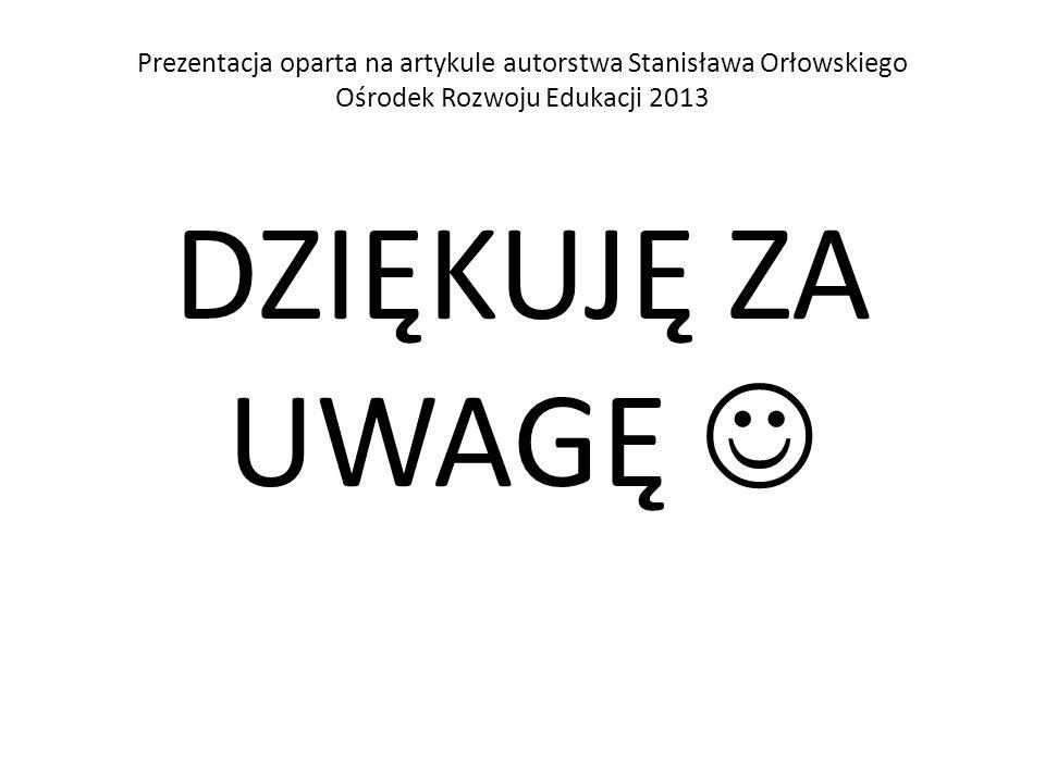 Prezentacja oparta na artykule autorstwa Stanisława Orłowskiego Ośrodek Rozwoju Edukacji 2013 DZIĘKUJĘ ZA UWAGĘ