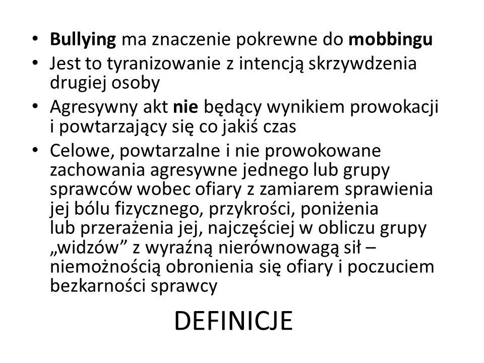 DEFINICJE Bullying ma znaczenie pokrewne do mobbingu Jest to tyranizowanie z intencją skrzywdzenia drugiej osoby Agresywny akt nie będący wynikiem prowokacji i powtarzający się co jakiś czas Celowe, powtarzalne i nie prowokowane zachowania agresywne jednego lub grupy sprawców wobec ofiary z zamiarem sprawienia jej bólu fizycznego, przykrości, poniżenia lub przerażenia jej, najczęściej w obliczu grupy widzów z wyraźną nierównowagą sił – niemożnością obronienia się ofiary i poczuciem bezkarności sprawcy
