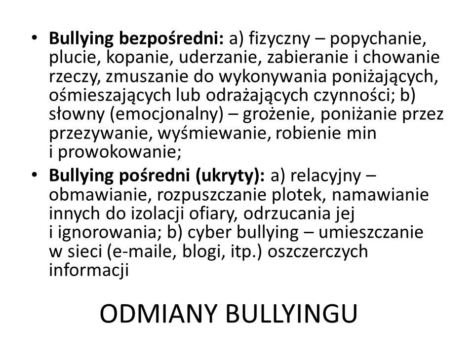 ODMIANY BULLYINGU Bullying bezpośredni: a) fizyczny – popychanie, plucie, kopanie, uderzanie, zabieranie i chowanie rzeczy, zmuszanie do wykonywania poniżających, ośmieszających lub odrażających czynności; b) słowny (emocjonalny) – grożenie, poniżanie przez przezywanie, wyśmiewanie, robienie min i prowokowanie; Bullying pośredni (ukryty): a) relacyjny – obmawianie, rozpuszczanie plotek, namawianie innych do izolacji ofiary, odrzucania jej i ignorowania; b) cyber bullying – umieszczanie w sieci (e-maile, blogi, itp.) oszczerczych informacji