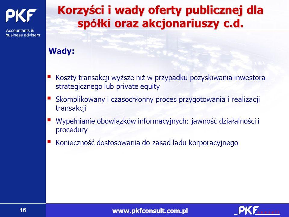 16 www.pkfconsult.com.pl Korzyści i wady oferty publicznej dla sp ó łki oraz akcjonariuszy c.d. Wady: Koszty transakcji wyższe niż w przypadku pozyski