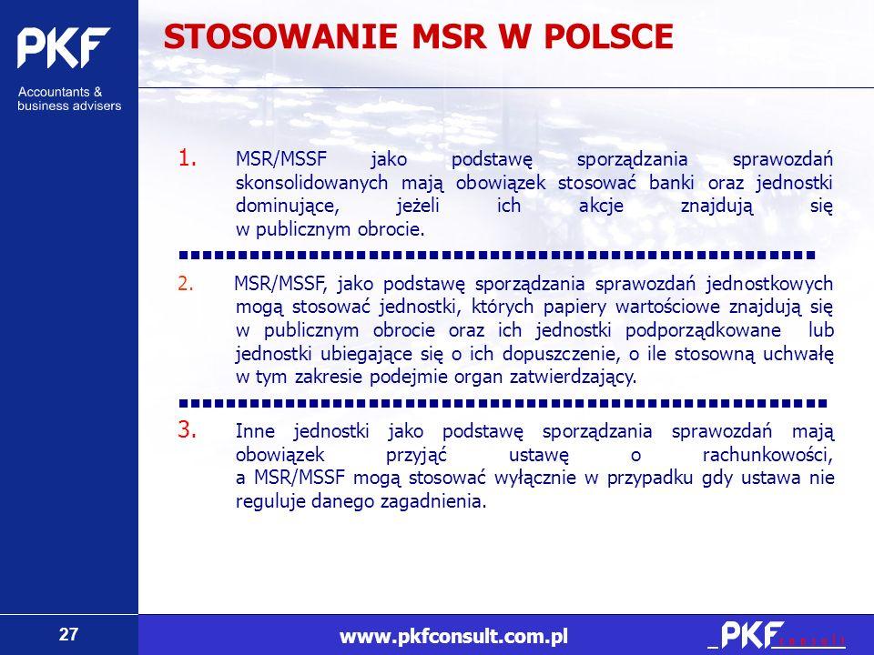 27 www.pkfconsult.com.pl STOSOWANIE MSR W POLSCE 1. MSR/MSSF jako podstawę sporządzania sprawozdań skonsolidowanych mają obowiązek stosować banki oraz