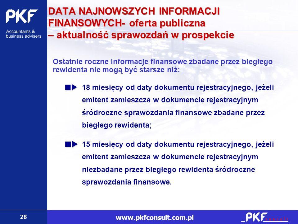 28 www.pkfconsult.com.pl DATA NAJNOWSZYCH INFORMACJI FINANSOWYCH- oferta publiczna – aktualność sprawozdań w prospekcie Ostatnie roczne informacje fin