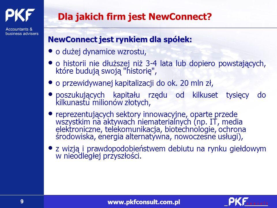 9 www.pkfconsult.com.pl Dla jakich firm jest NewConnect? NewConnect jest rynkiem dla spółek: o dużej dynamice wzrostu, o historii nie dłuższej niż 3-4