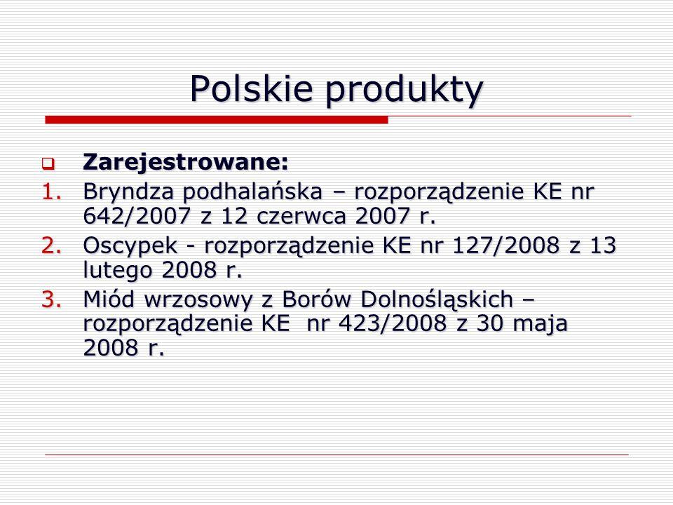 Polskie produkty Zarejestrowane: Zarejestrowane: 1.Bryndza podhalańska – rozporządzenie KE nr 642/2007 z 12 czerwca 2007 r. 2.Oscypek - rozporządzenie