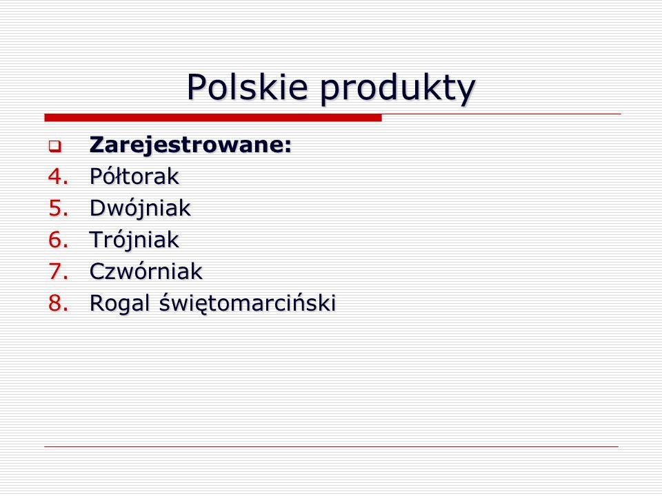 Polskie produkty Zarejestrowane: Zarejestrowane: 4.Półtorak 5.Dwójniak 6.Trójniak 7.Czwórniak 8.Rogal świętomarciński