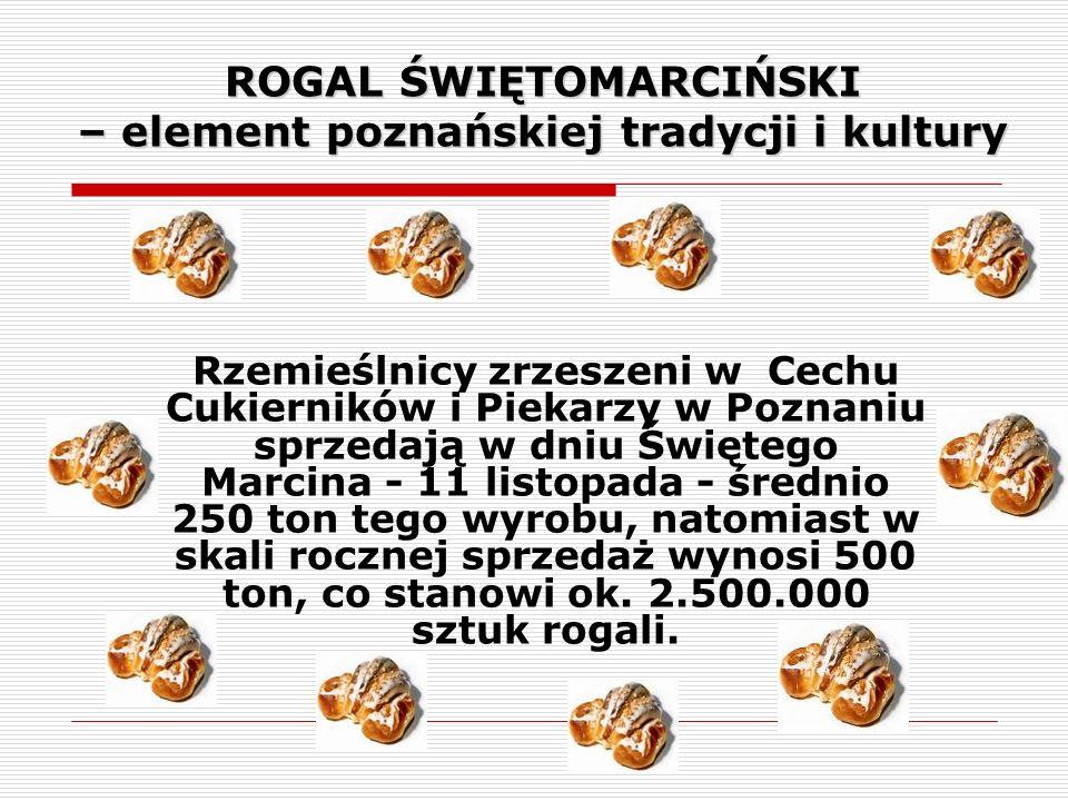 ROGAL ŚWIĘTOMARCIŃSKI – element poznańskiej tradycji i kultury Rzemieślnicy zrzeszeni w Cechu Cukierników i Piekarzy w Poznaniu sprzedają w dniu Święt