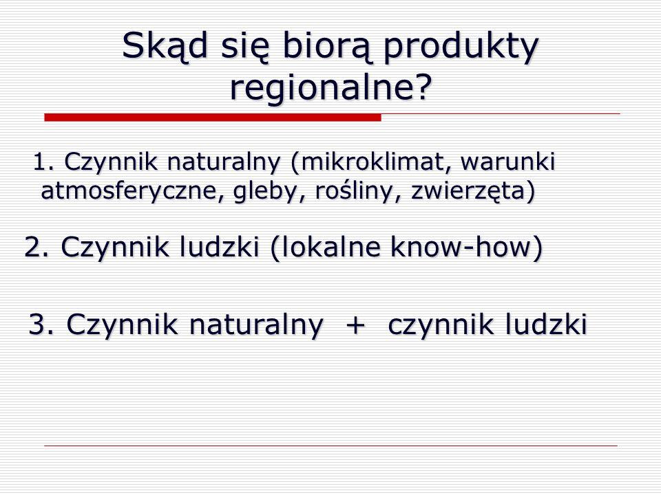 Skąd się biorą produkty regionalne? 1. Czynnik naturalny (mikroklimat, warunki atmosferyczne, gleby, rośliny, zwierzęta) 2. Czynnik ludzki (lokalne kn