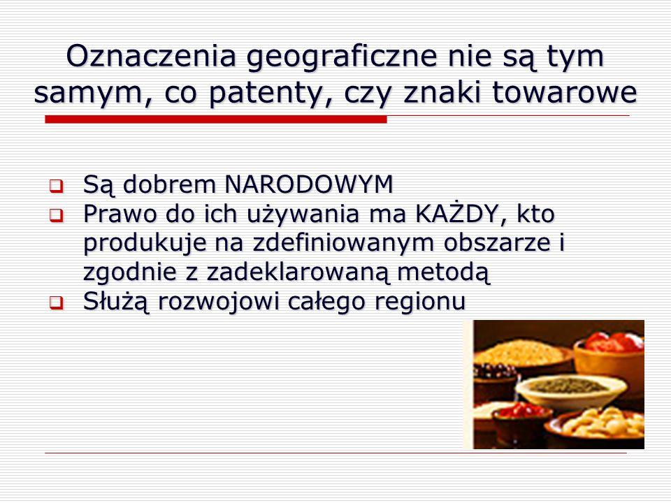 Oznaczenia geograficzne nie są tym samym, co patenty, czy znaki towarowe Są dobrem NARODOWYM Są dobrem NARODOWYM Prawo do ich używania ma KAŻDY, kto p