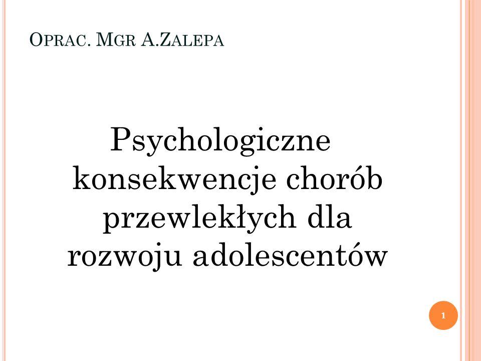 O PRAC. M GR A.Z ALEPA Psychologiczne konsekwencje chorób przewlekłych dla rozwoju adolescentów 1