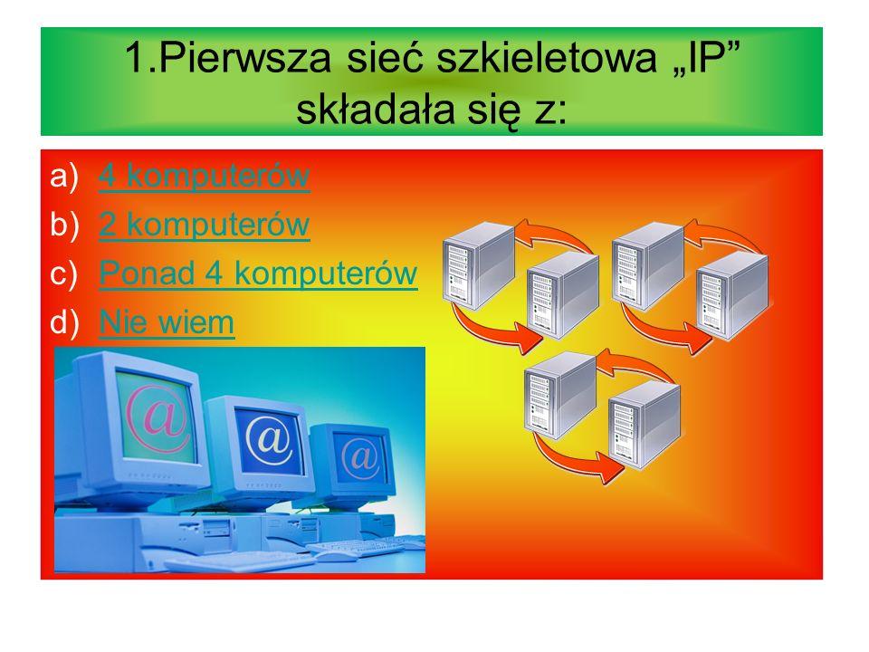 1.Pierwsza sieć szkieletowa IP składała się z: a)4 komputerów4 komputerów b)2 komputerów2 komputerów c)Ponad 4 komputerówPonad 4 komputerów d)Nie wiemNie wiem