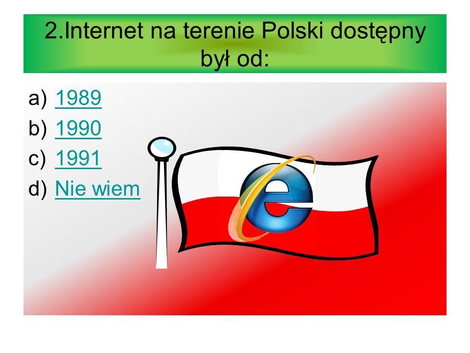 2.Internet na terenie Polski dostępny był od: a)19891989 b)19901990 c)19911991 d)Nie wiemNie wiem