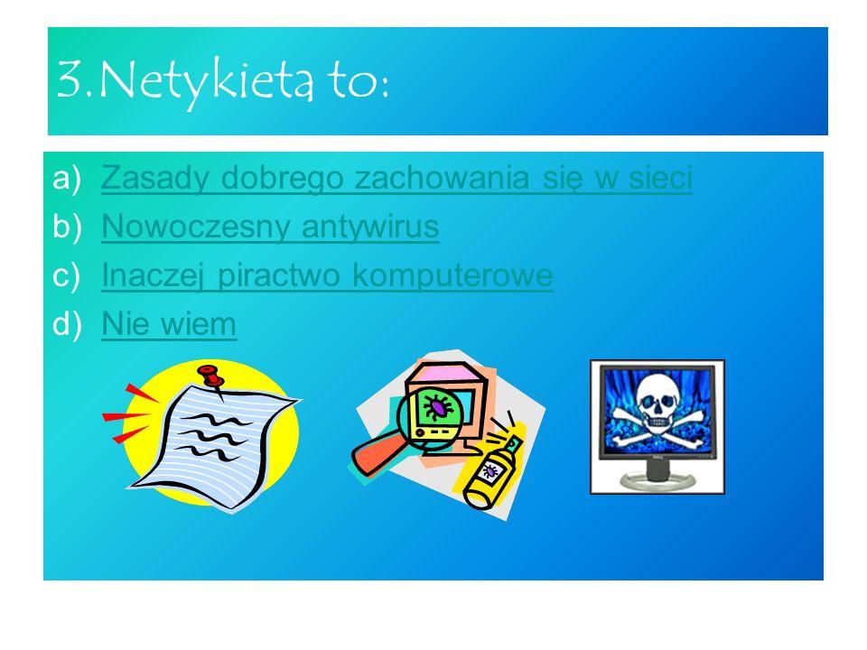 3.Netykieta to: a)Zasady dobrego zachowania się w sieciZasady dobrego zachowania się w sieci b)Nowoczesny antywirusNowoczesny antywirus c)Inaczej piractwo komputeroweInaczej piractwo komputerowe d)Nie wiemNie wiem