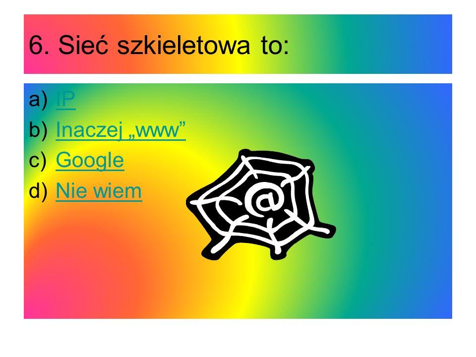 6. Sieć szkieletowa to: a)IPIP b)Inaczej wwwInaczej www c)GoogleGoogle d)Nie wiemNie wiem